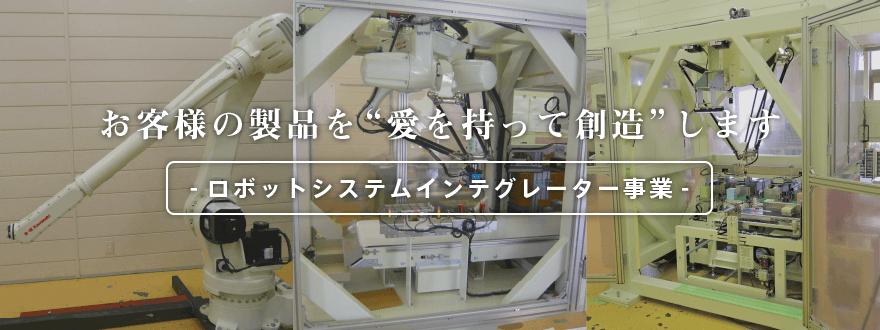 """お客様の製品を""""愛を持って創造""""します -ロボットシステムインテグレーター事業- Robot SIer"""